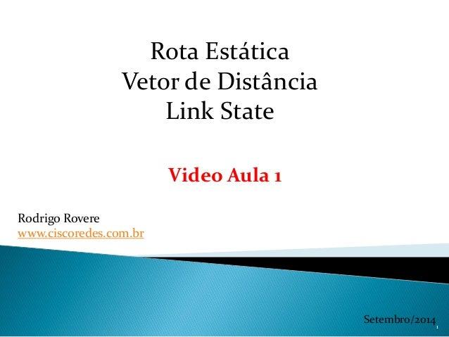 Rota Estática Vetor de Distância Link State Rodrigo Rovere www.ciscoredes.com.br Setembro/2014 Video Aula 1 1