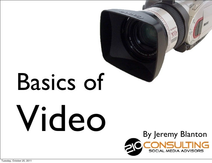Basics of            Video           By Jeremy BlantonTuesday, October 25, 2011