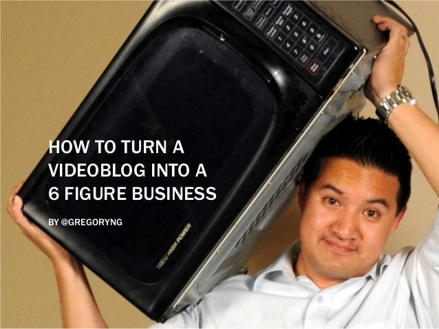 HOW TO TURN AVIDEOBLOG INTO A6 FIGURE BUSINESSBY @GREGORYNG