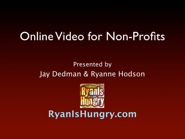 Online Video for Non-Profits             Presented by    Jay Dedman & Ryanne Hodson          RyanIsHungry.com