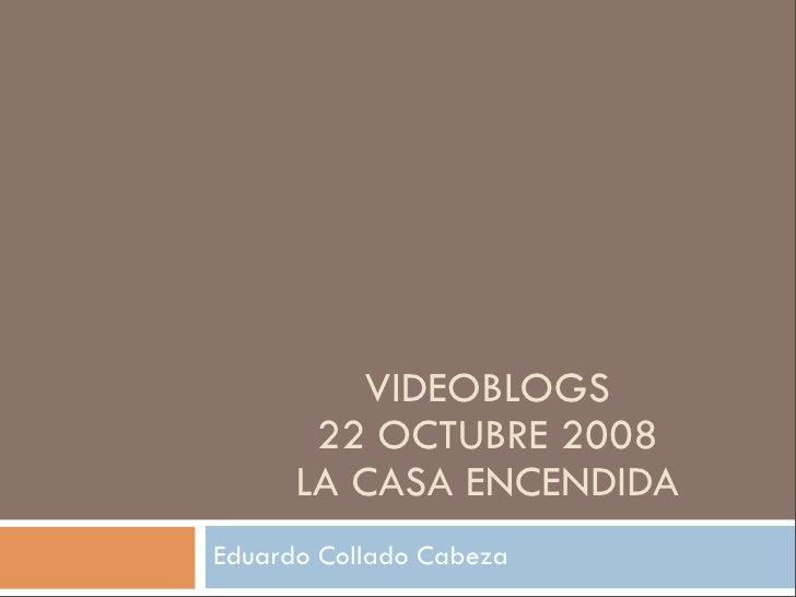 VIDEOBLOGS        22 OCTUBRE 2008       LA CASA ENCENDIDA Eduardo Collado Cabeza