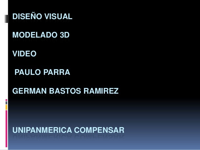 DISEÑO VISUAL MODELADO 3D  VIDEO PAULO PARRA  GERMAN BASTOS RAMIREZ  UNIPANMERICA COMPENSAR