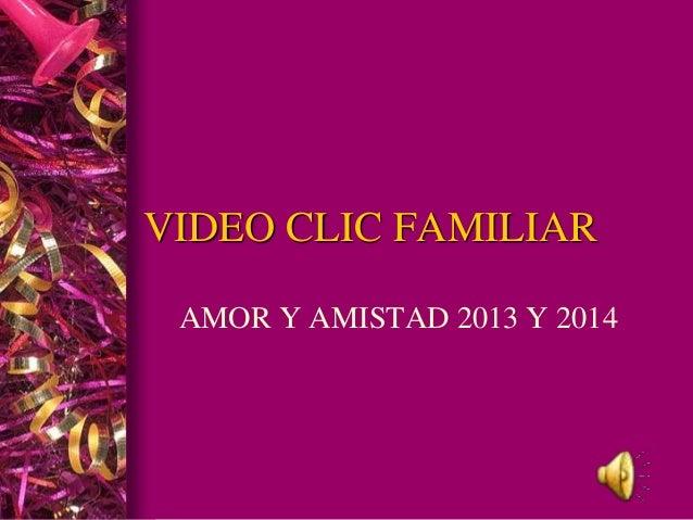 VIDEO CLIC FAMILIAR  AMOR Y AMISTAD 2013 Y 2014