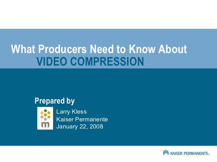Prepared by Larry Kless Kaiser Permanente January 22, 2008 What Producers Need to Know About VIDEO COMPRESSION