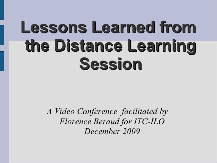 Lessons Learned from  the Distance Learning Session A Video Conference  facilitated by  Florence Beraud for ITC-ILO Decemb...