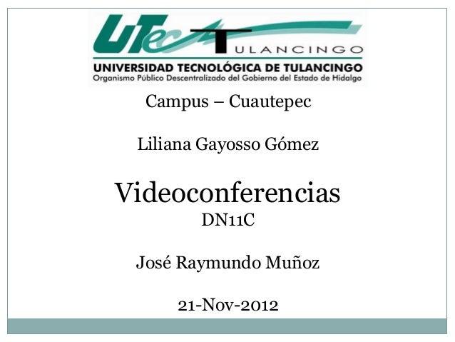Campus – Cuautepec Liliana Gayosso GómezVideoconferencias        DN11C José Raymundo Muñoz     21-Nov-2012