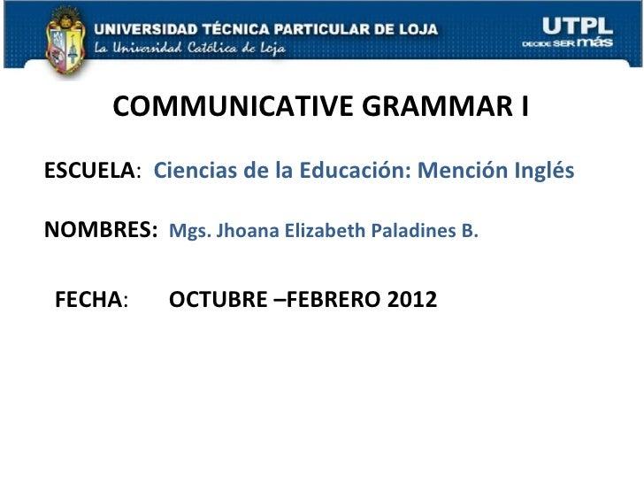 COMMUNICATIVE GRAMMAR IESCUELA: Ciencias de la Educación: Mención InglésNOMBRES: Mgs. Jhoana Elizabeth Paladines B. FECHA:...