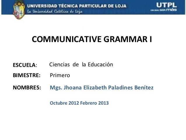 COMMUNICATIVE GRAMMAR IESCUELA:    Ciencias de la EducaciónBIMESTRE:   PrimeroNOMBRES:    Mgs. Jhoana Elizabeth Paladines ...