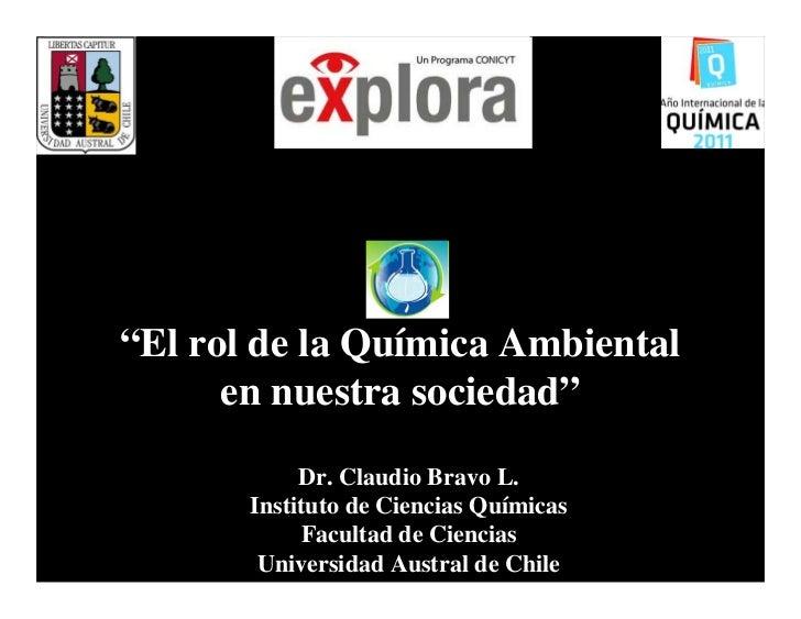 """""""El rol de la Química Ambiental      en nuestra sociedad""""            Dr. Claudio Bravo L.       Instituto de Ciencias Quím..."""