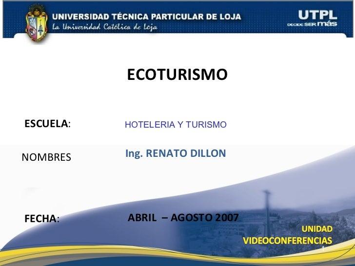 ESCUELA : NOMBRES ECOTURISMO FECHA : HOTELERIA Y TURISMO Ing. RENATO DILLON ABRIL  – AGOSTO 2007