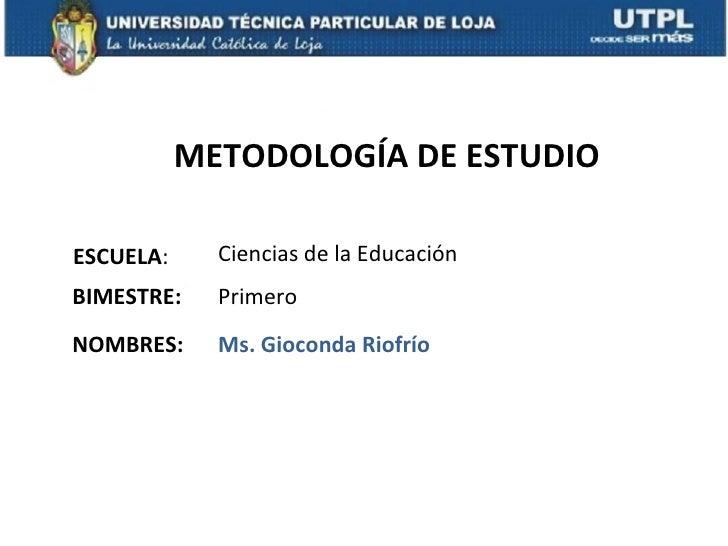 METODOLOGÍA DE ESTUDIOESCUELA:     Ciencias de la EducaciónBIMESTRE:    PrimeroNOMBRES:     Ms. Gioconda Riofrío