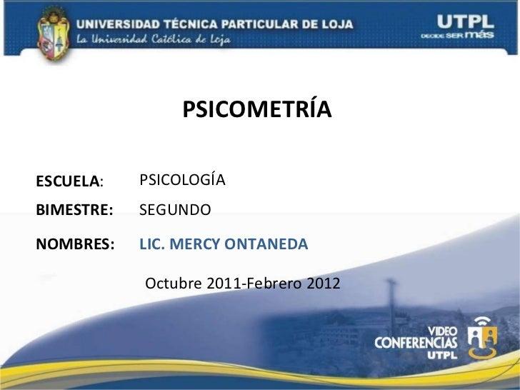 PSICOMETRÍA  ESCUELA : NOMBRES: PSICOLOGÍA LIC. MERCY ONTANEDA BIMESTRE: SEGUNDO Octubre 2011-Febrero 2012