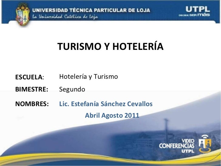 TURISMO Y HOTELERÍA ESCUELA : NOMBRES: Hotelería y Turismo Lic. Estefanía Sánchez Cevallos BIMESTRE: Segundo Abril Agosto ...