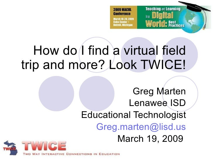 How do I find a virtual field trip and more? Look TWICE! Greg Marten Lenawee ISD Educational Technologist [email_address] ...