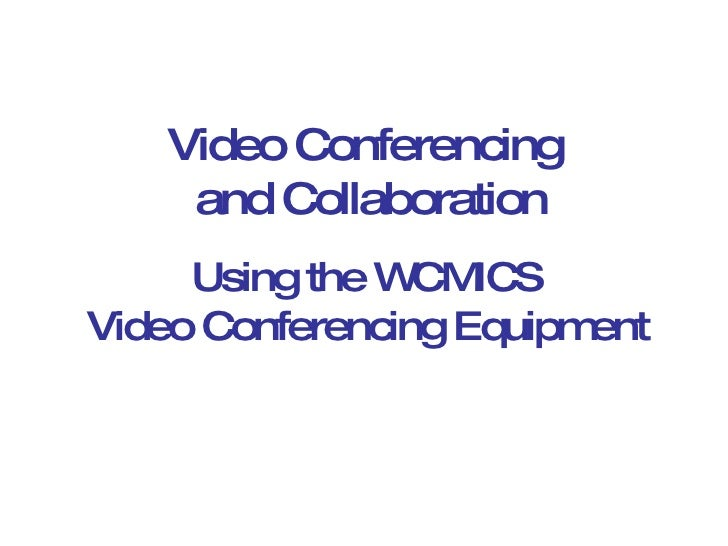 Using the WCMICS Video Conferencing Equipment Video Conferencing and Collaboration