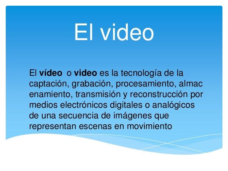 El video<br />El vídeoo video es la tecnología de la captación, grabación, procesamiento, almacenamiento, transmisión y re...
