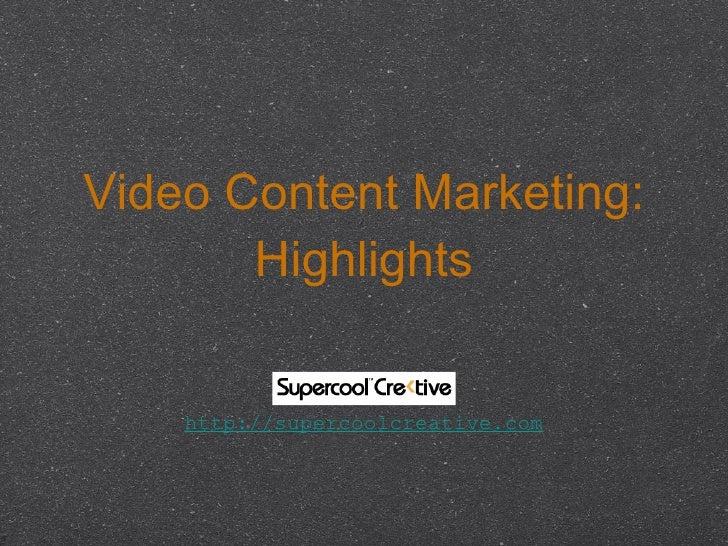 Video Content Marketing: Highlights <ul><li>http://supercoolcreative.com </li></ul>