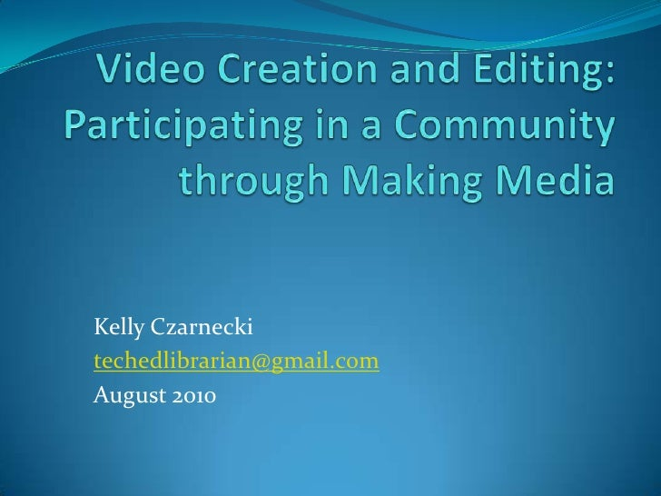 Video Creation and Editing: Participating in a Community through Making Media<br />Kelly Czarnecki<br />techedlibrarian@gm...