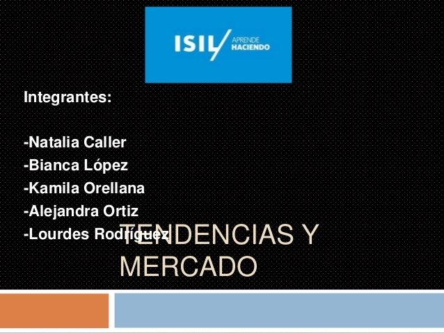TENDENCIAS Y MERCADO Integrantes: -Natalia Caller -Bianca López -Kamila Orellana -Alejandra Ortiz -Lourdes Rodríguez