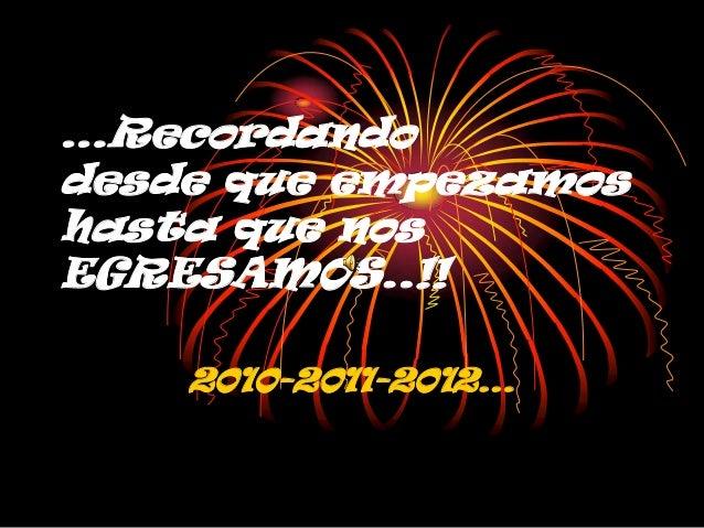 …Recordandodesde que empezamoshasta que nosEGRESAMOS..!!    2010-2011-2012…