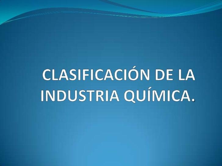 CLASIFICACIÓN DE LA INDUSTRIA QUÍMICA.<br />