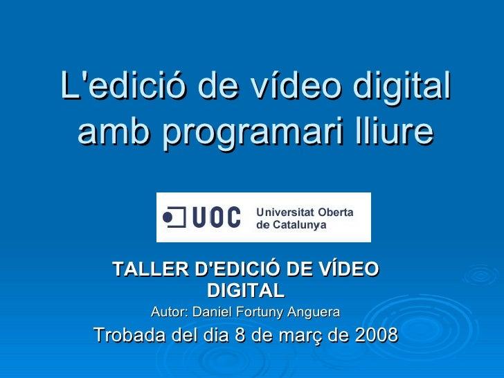 L'edició de vídeo digital amb programari lliure TALLER D'EDICIÓ DE VÍDEO DIGITAL Autor: Daniel Fortuny Anguera Trobada del...