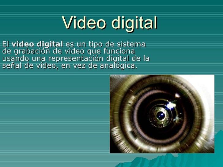 Video digital El  video digital  es un tipo de sistema de grabación de video que funciona usando una representación digita...