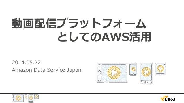 動画配信プラットフォーム     としてのAWS活用 2014.05.22 Amazon Data Service Japan