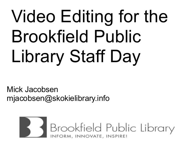 Video Editing for the Brookfield Public Library Staff DayMick Jacobsenmjacobsen@skokielibrary.info