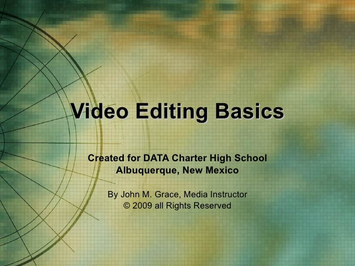 Video Editing Basics Created for DATA Charter High School Albuquerque, New Mexico By John M. Grace, Media Instructor © 200...