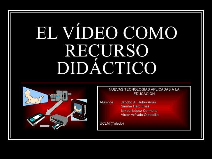 EL VÍDEO COMO   RECURSO  DIDÁCTICO         NUEVAS TECNOLOGÍAS APLICADAS A LA                    EDUCACIÓN     Alumnos:   J...