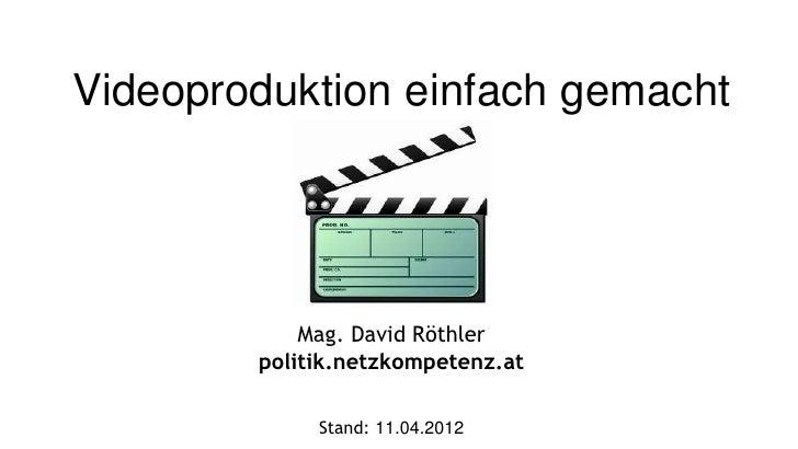 Videoproduktion einfach gemacht            Mag. David Röthler        politik.netzkompetenz.at             Stand: 11.04.2012
