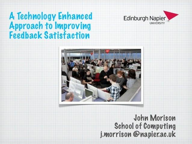 A Technology Enhanced Approach to Improving Feedback Satisfaction  John Morison School of Computing j.morrison @napier.ac....