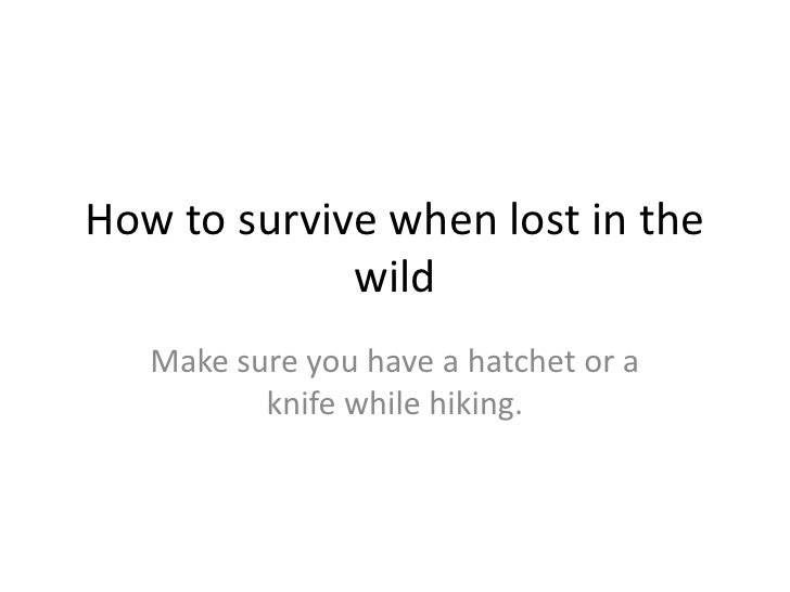 How to survive when lost in the wild<br />Make sure you have a hatchet or a knife while hiking.<br />