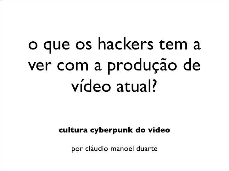 o que os hackers tem aver com a produção de      vídeo atual?   cultura cyberpunk do vídeo     por cláudio manoel duarte