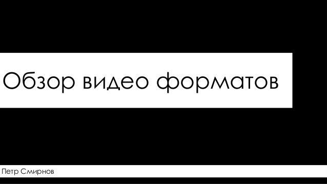 Обзор видео форматов  Петр Смирнов
