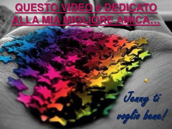 QUESTO VIDEO è DEDICATO ALLA MIA MIGLIORE AMICA…<br />Jenny ti voglio bene!<br />