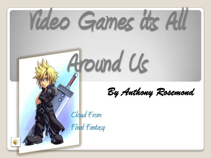 Video Games its All     Around Us                     By Anthony Rosemond     Cloud From     Final Fantasy