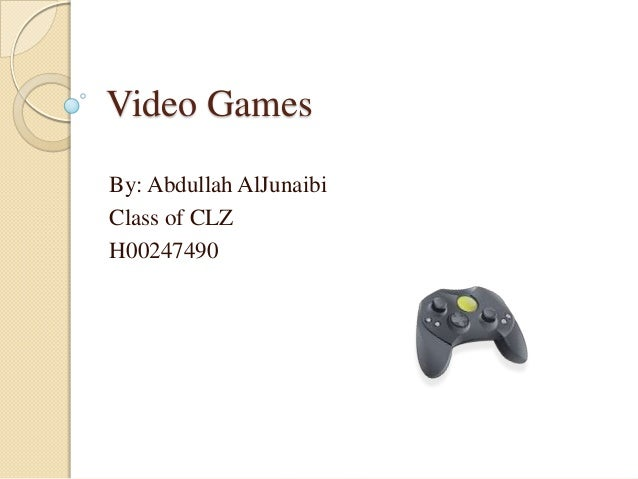 Video GamesBy: Abdullah AlJunaibiClass of CLZH00247490