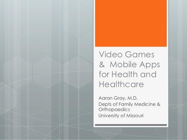 Video Games& Mobile Appsfor Health andHealthcareAaron Gray, M.D.Depts of Family Medicine &OrthopaedicsUniversity of Missouri