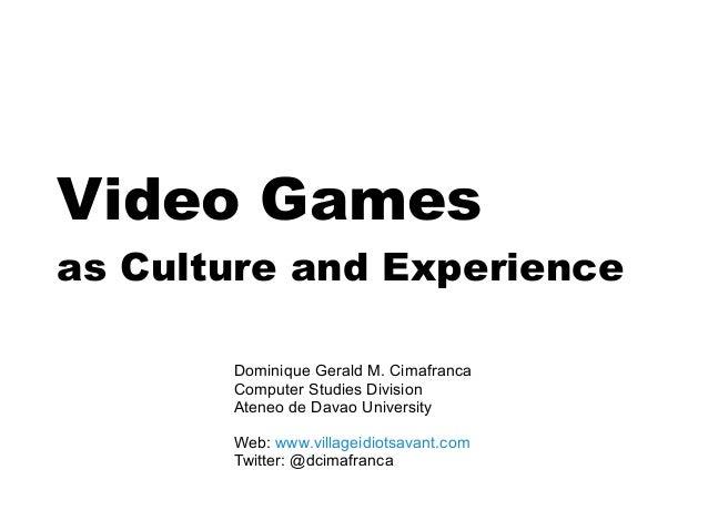 Video Games as Culture and Experience Dominique Gerald M. Cimafranca Computer Studies Division Ateneo de Davao University ...