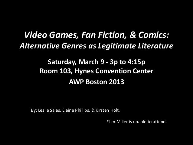 Video Games, Fan Fiction, & Comics: Alternative Genres as Legitimate Literature Saturday, March 9 - 3p to 4:15p Room 103, ...