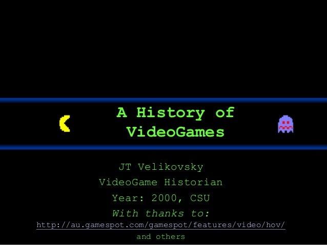 JT Velikovsky VideoGame Historian Year: 2000, CSU With thanks to: http://au.gamespot.com/gamespot/features/video/hov/ and ...
