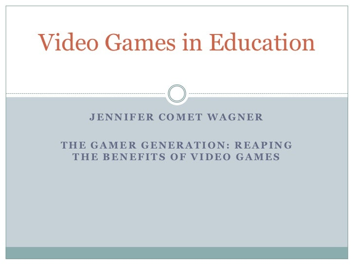 Video Games in Education    JENNIFER COMET WAGNER THE GAMER GENERATION: REAPING  THE BENEFITS OF VIDEO GAMES