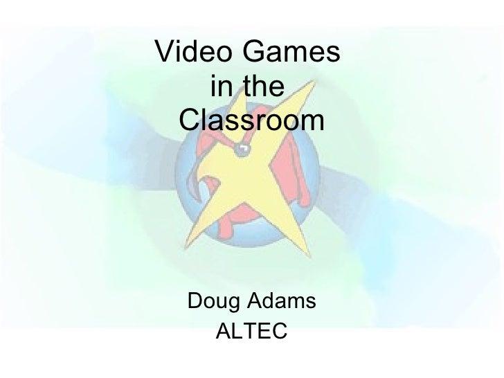 Video Games  in the  Classroom Doug Adams ALTEC