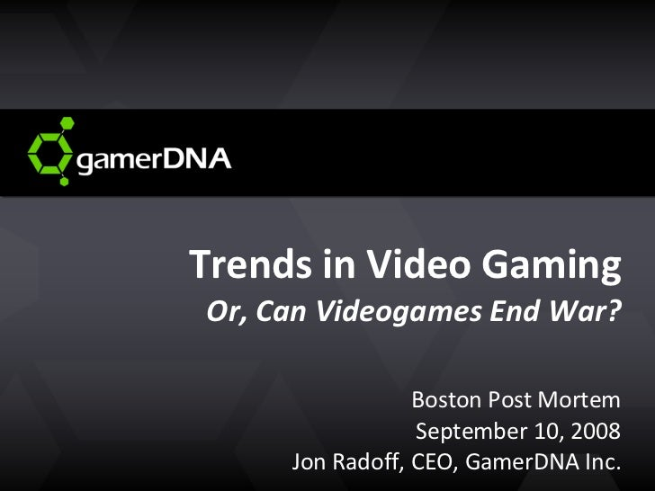 Trends in Video Gaming Or, Can Videogames End War? Boston Post Mortem September 10, 2008 Jon Radoff, CEO, GamerDNA Inc.