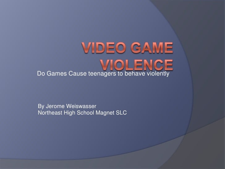 Do Games Cause teenagers to behave violently <br />Video Game violence<br />By Jerome Weiswasser<br />Northeast High Schoo...