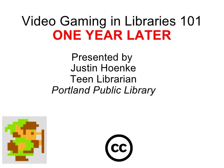 Video Gaming in Libraries 101 ONE YEAR LATER Presented by  Justin Hoenke Teen Librarian Portland Public Library