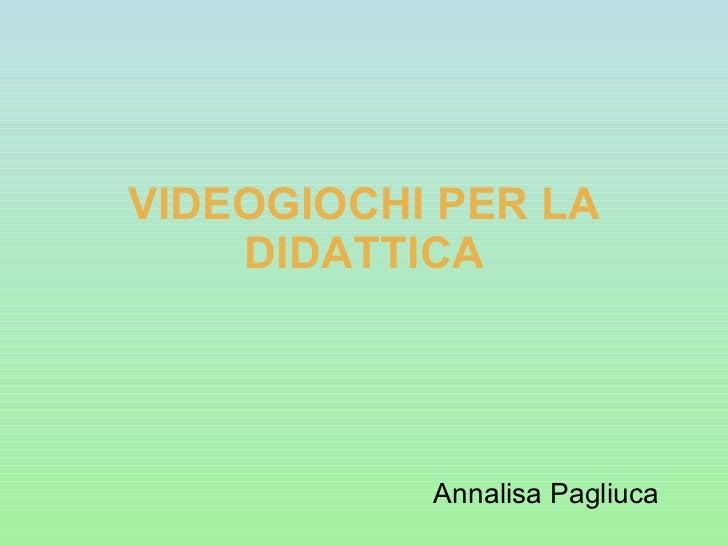 VIDEOGIOCHI PER LA DIDATTICA Annalisa Pagliuca