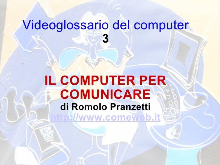 Videoglossario del computer 3 IL COMPUTER PER COMUNICARE di Romolo Pranzetti http://www.comeweb.it